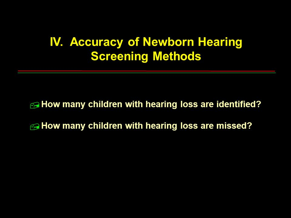 IV. Accuracy of Newborn Hearing Screening Methods How many children with hearing loss are identified? How many children with hearing loss are missed?,