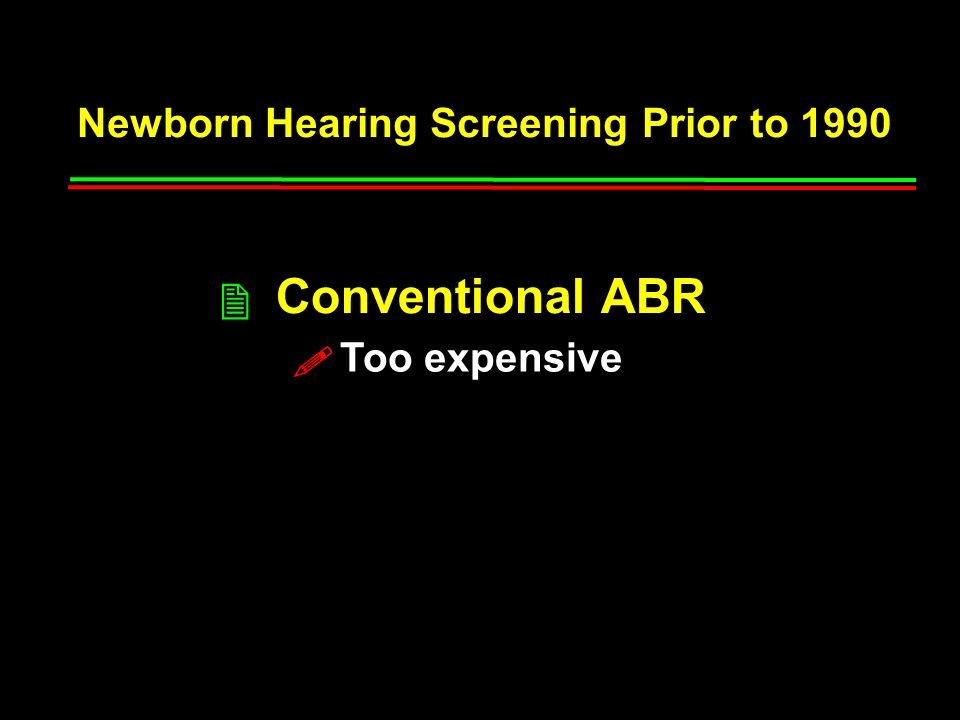 Newborn Hearing Screening Prior to 1990 High-Risk Indicators 2 Conventional ABR 2 50% of children with congenital hearing losses do not exhibit any high-risk indicators Only about 1/2 of those who have a high-risk indicator make an appointment for further testing and only 1/2 of those are ever tested .