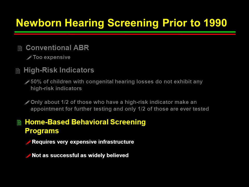 Newborn Hearing Screening Prior to 1990 High-Risk Indicators 2 Conventional ABR 2 Home-Based Behavioral Screening Programs 2 50% of children with cong