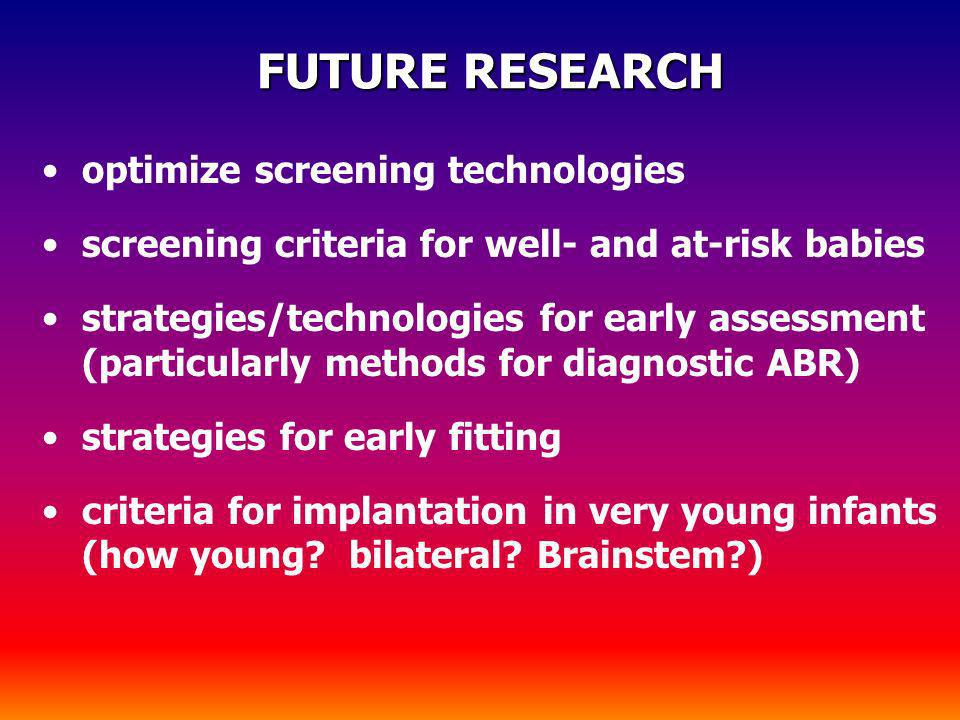 FUTURE RESEARCH FUTURE RESEARCH optimize screening technologies screening criteria for well- and at-risk babies strategies/technologies for early asse