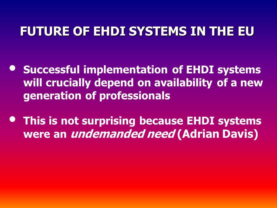 FUTURE OF EHDI SYSTEMS IN THE EU FUTURE OF EHDI SYSTEMS IN THE EU Successful implementation of EHDI systems will crucially depend on availability of a