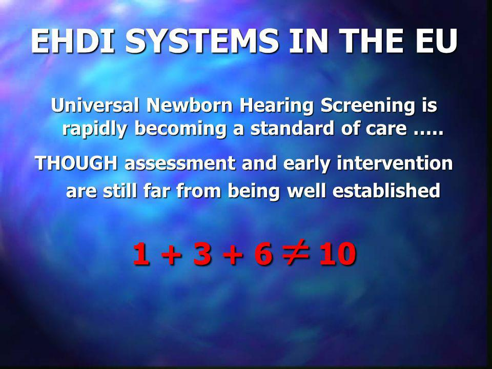 EHDI SYSTEMS IN THE EU Universal Newborn Hearing Screening is rapidly becoming a standard of care ….. THOUGH assessment and early intervention are sti
