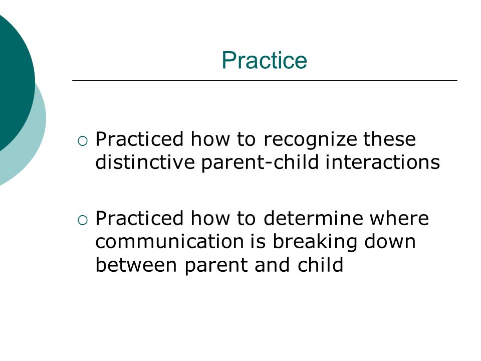 Practice Practiced how to recognize these distinctive parent-child interactions Practiced how to determine where communication is breaking down between parent and child