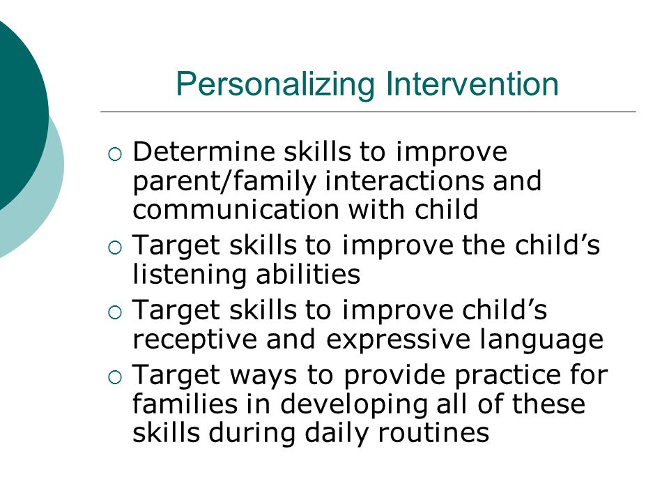Personalizing Intervention Determine skills to improve parent/family interactions and communication with child Target skills to improve the childs listening abilities Target skills to improve childs receptive and expressive language Target ways to provide practice for families in developing all of these skills during daily routines