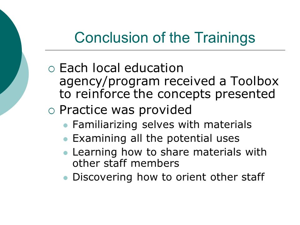 Conclusion of the Trainings Each local education agency/program received a Toolbox to reinforce the concepts presented Practice was provided Familiarizing selves with materials Examining all the potential uses Learning how to share materials with other staff members Discovering how to orient other staff