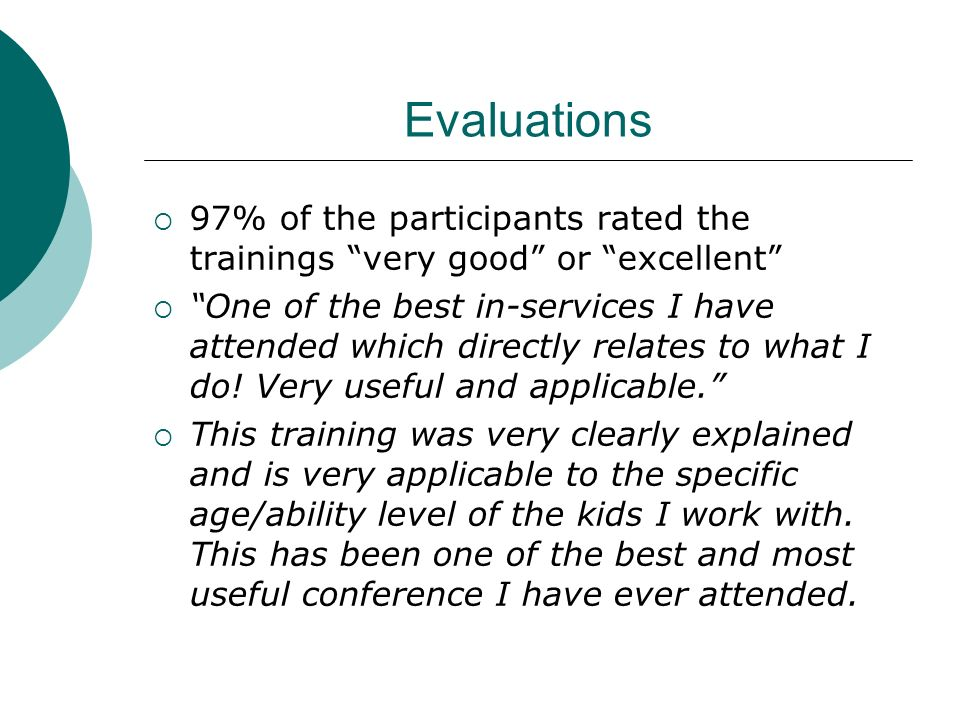 Evaluations 97% of the participants rated the trainings very good or excellent One of the best in-services I have attended which directly relates to what I do.