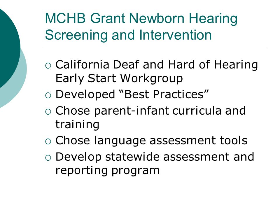 MCHB Grant Newborn Hearing Screening and Intervention California Deaf and Hard of Hearing Early Start Workgroup Developed Best Practices Chose parent-infant curricula and training Chose language assessment tools Develop statewide assessment and reporting program