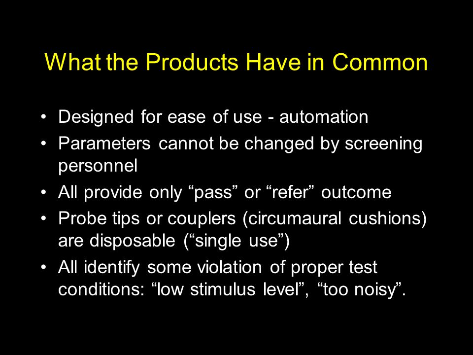 What the Products Have in Common Designed for ease of use - automation Parameters cannot be changed by screening personnel All provide only pass or refer outcome Probe tips or couplers (circumaural cushions) are disposable (single use) All identify some violation of proper test conditions: low stimulus level, too noisy.