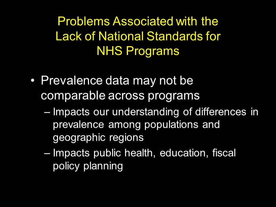 Problems Associated with the Lack of National Standards for NHS Programs Prevalence data may not be comparable across programs –Impacts our understanding of differences in prevalence among populations and geographic regions –Impacts public health, education, fiscal policy planning