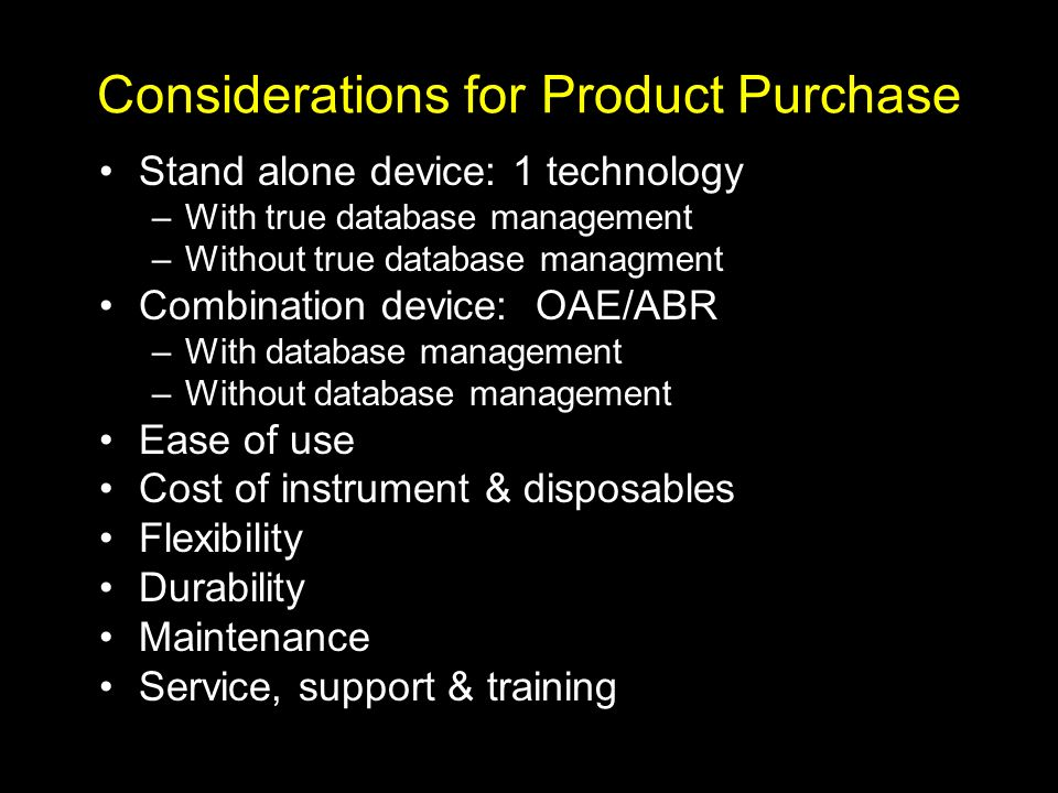 Suggestions for How Screening Programs Can select an Appropriate Device Decide what you want to screen for (sensory, neural, mild HL, etc.) Consider the screening environment and screening personnel Require manufacturers specifications to reflect all stimulus parameters and pass/fail criteria Have a evidence-base for selection of screening parameters and pass/fail criteria
