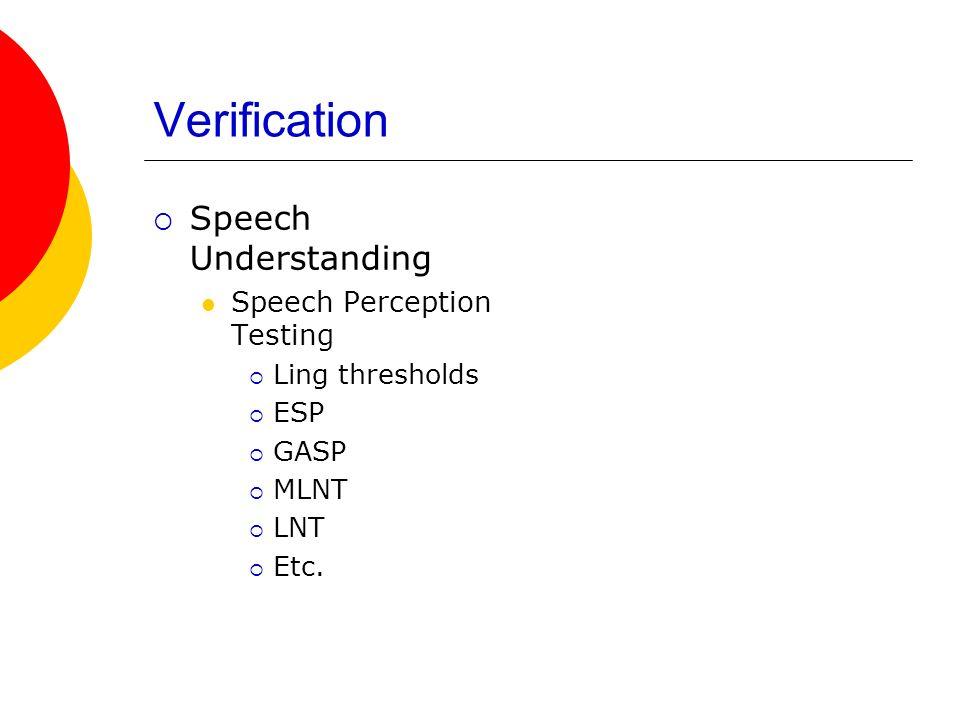 Verification Speech Understanding Speech Perception Testing Ling thresholds ESP GASP MLNT LNT Etc.