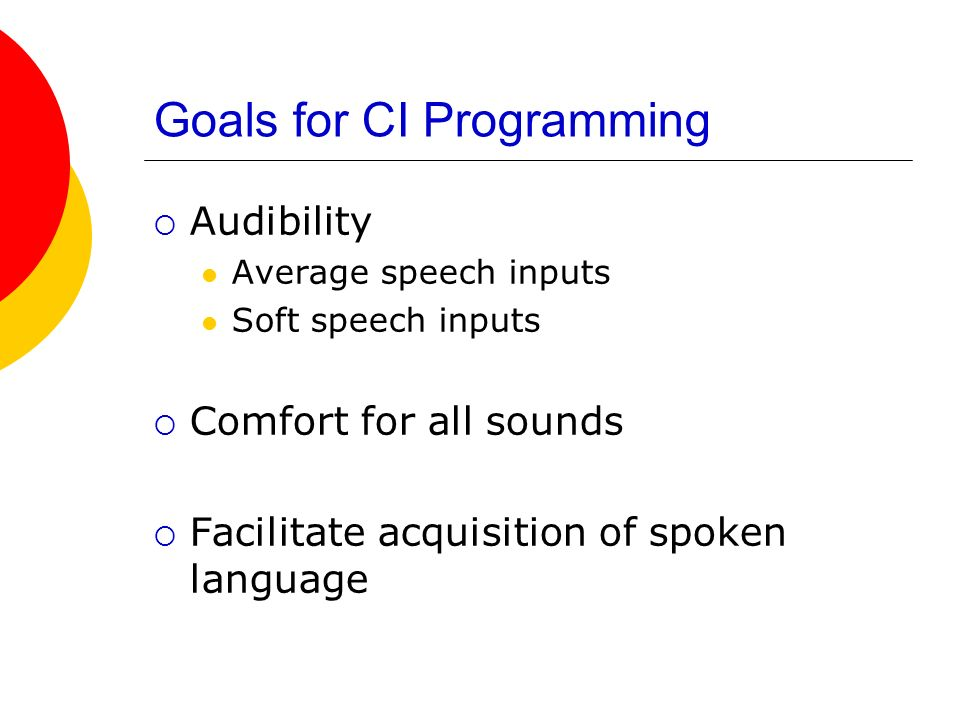 Goals for CI Programming Audibility Average speech inputs Soft speech inputs Comfort for all sounds Facilitate acquisition of spoken language