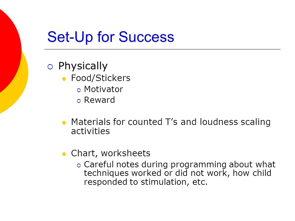 Set-Up for Success Physically Food/Stickers Motivator Reward Materials for counted Ts and loudness scaling activities Chart, worksheets Careful notes during programming about what techniques worked or did not work, how child responded to stimulation, etc.