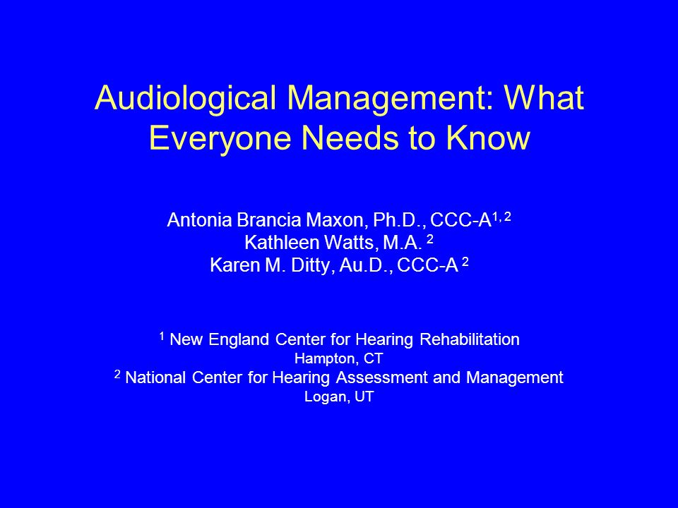 Audiological Management: What Everyone Needs to Know Antonia Brancia Maxon, Ph.D., CCC-A 1, 2 Kathleen Watts, M.A.