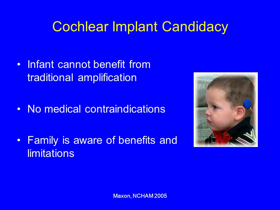 Maxon, NCHAM 2005 Cochlear Implant Candidacy Infant cannot benefit from traditional amplification No medical contraindications Family is aware of benefits and limitations