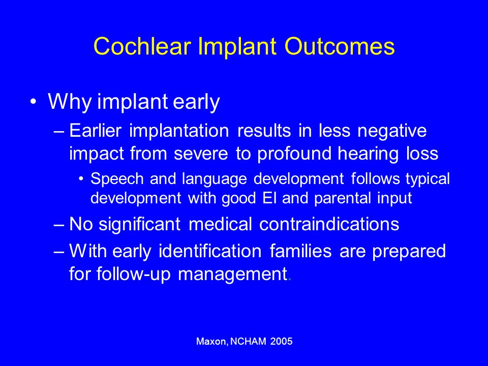 Maxon, NCHAM 2005 Cochlear Implant Outcomes Why implant early –Earlier implantation results in less negative impact from severe to profound hearing loss Speech and language development follows typical development with good EI and parental input –No significant medical contraindications –With early identification families are prepared for follow-up management.