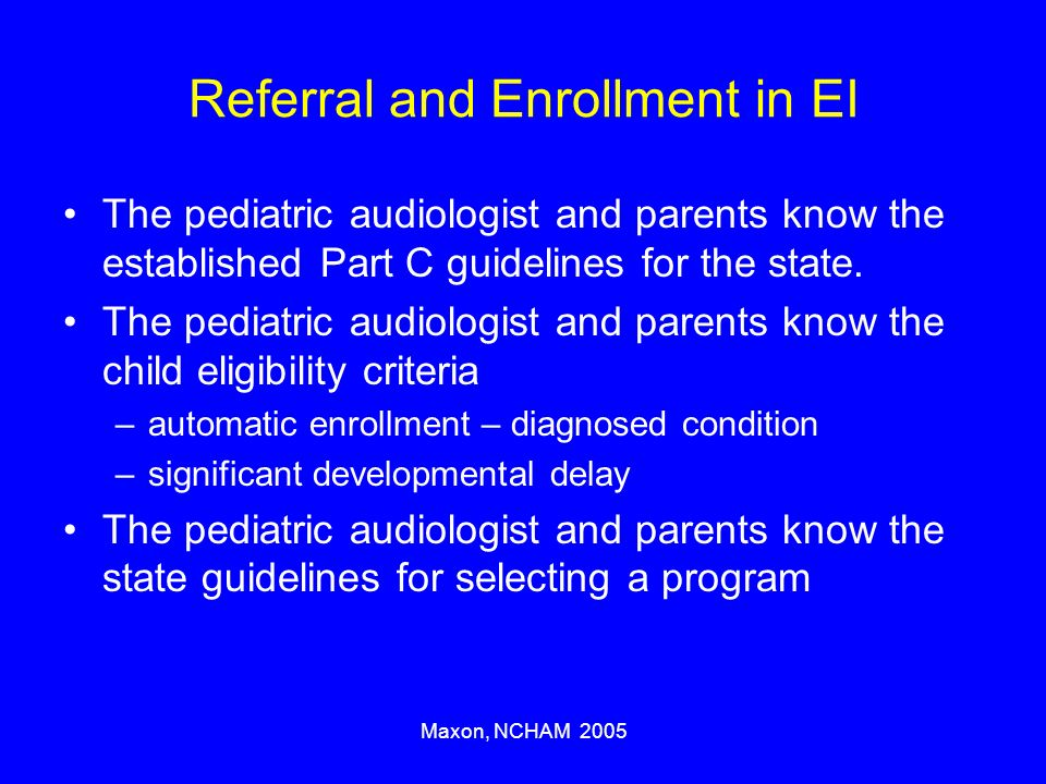 Maxon, NCHAM 2005 Referral and Enrollment in EI The pediatric audiologist and parents know the established Part C guidelines for the state.
