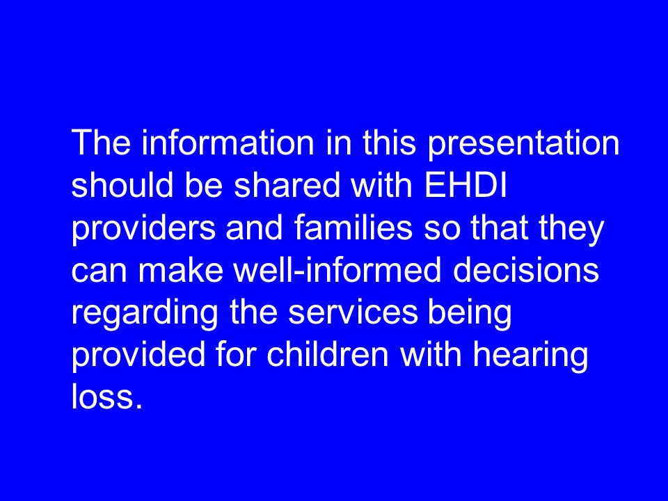 The information in this presentation should be shared with EHDI providers and families so that they can make well-informed decisions regarding the services being provided for children with hearing loss.