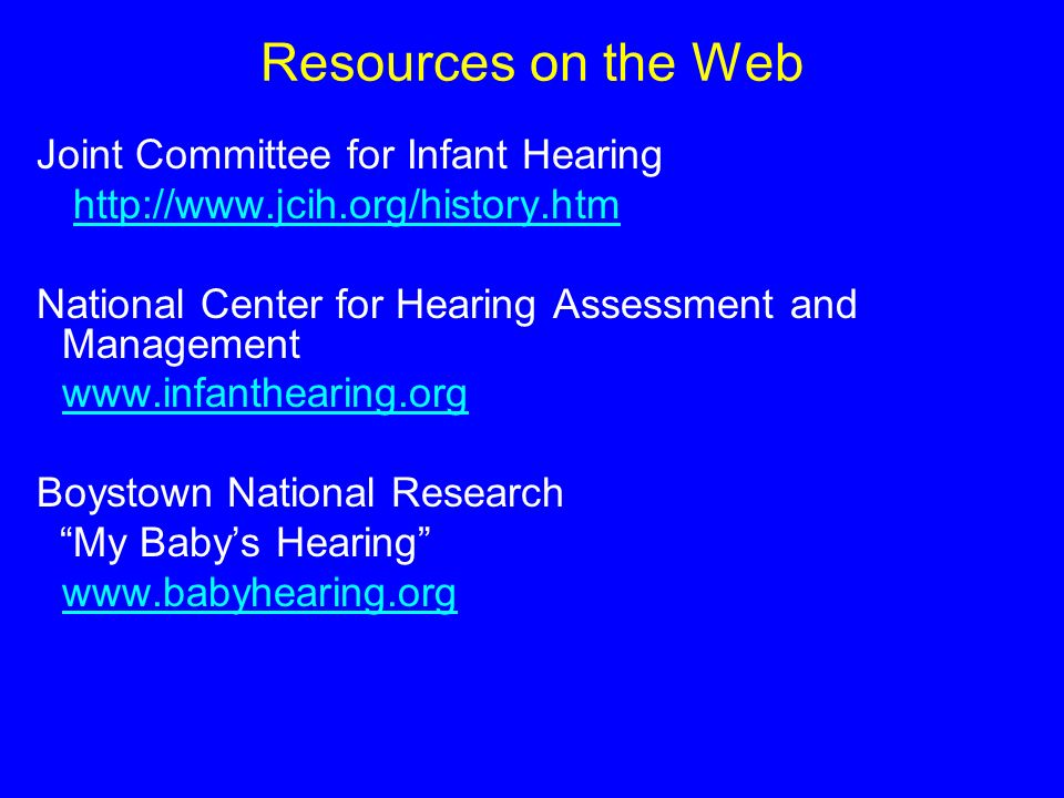 Resources on the Web Joint Committee for Infant Hearing   National Center for Hearing Assessment and Management   Boystown National Research My Babys Hearing