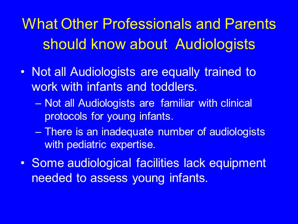 What Other Professionals and Parents should know about Audiologists Not all Audiologists are equally trained to work with infants and toddlers.