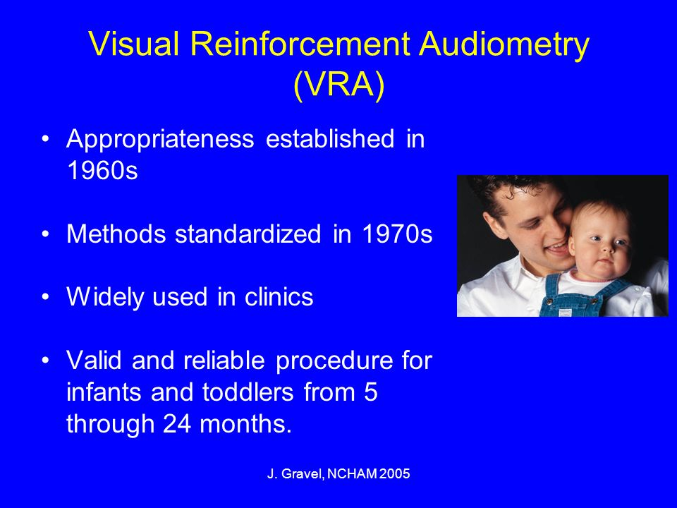 J. Gravel, NCHAM 2005 Visual Reinforcement Audiometry (VRA) Appropriateness established in 1960s Methods standardized in 1970s Widely used in clinics