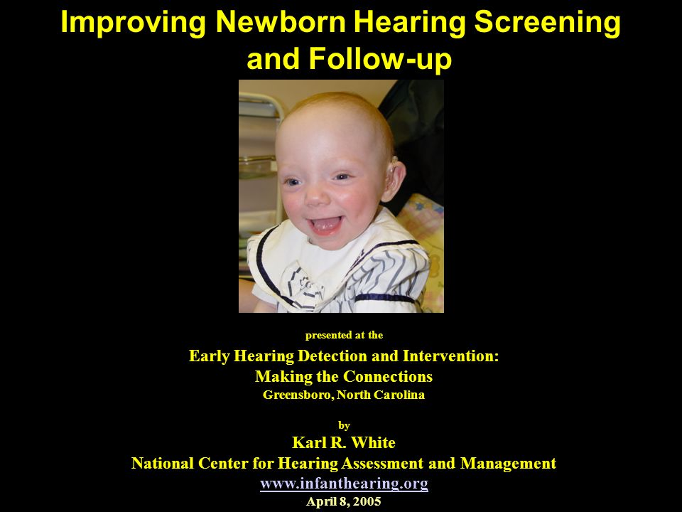 Improving Newborn Hearing Screening and Follow-up presented at the Early Hearing Detection and Intervention: Making the Connections Greensboro, North Carolina by Karl R.