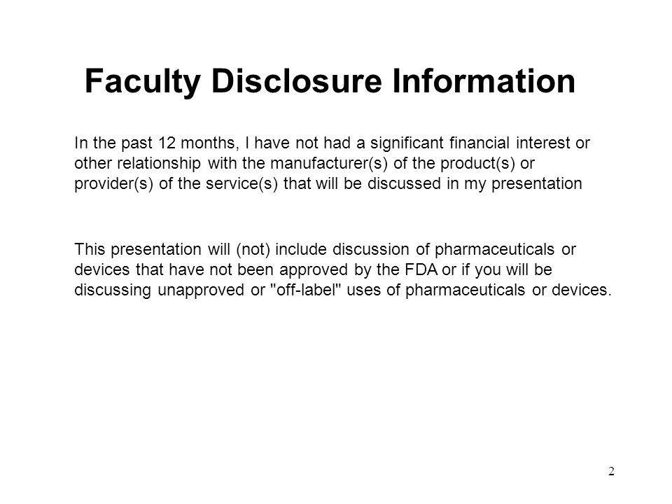 2 Faculty Disclosure Information In the past 12 months, I have not had a significant financial interest or other relationship with the manufacturer(s)
