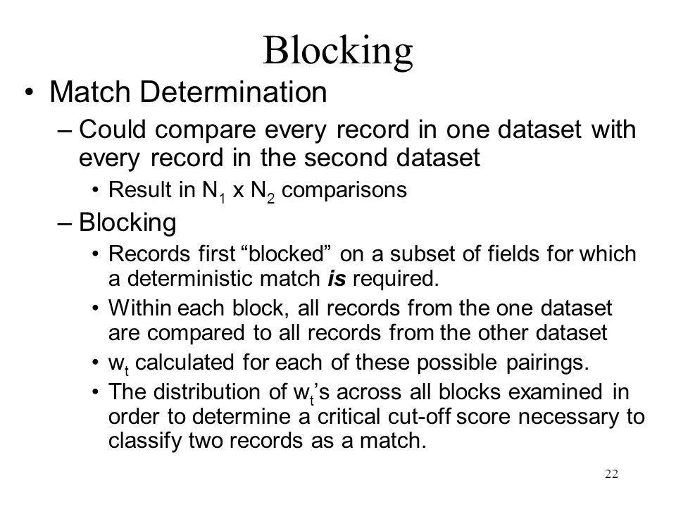 22 Match Determination –Could compare every record in one dataset with every record in the second dataset Result in N 1 x N 2 comparisons –Blocking Re