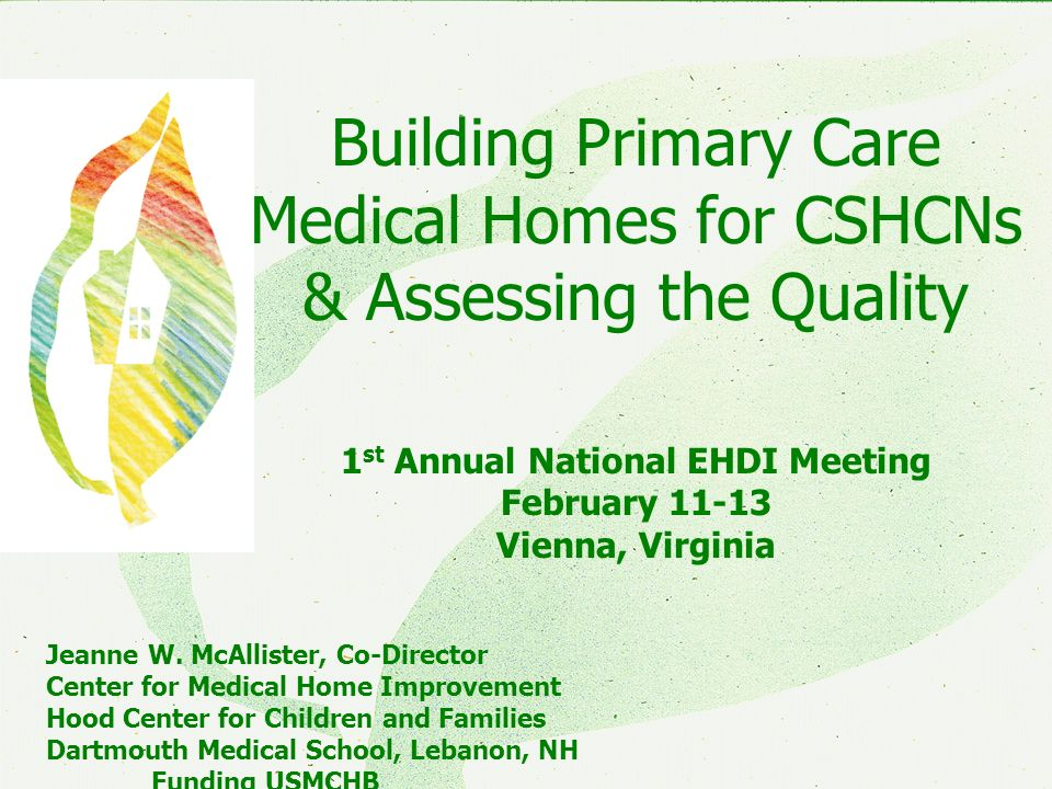 CMHICMHI Building Primary Care Medical Homes for CSHCNs & Assessing the Quality 1 st Annual National EHDI Meeting February 11-13 Vienna, Virginia Jeanne W.