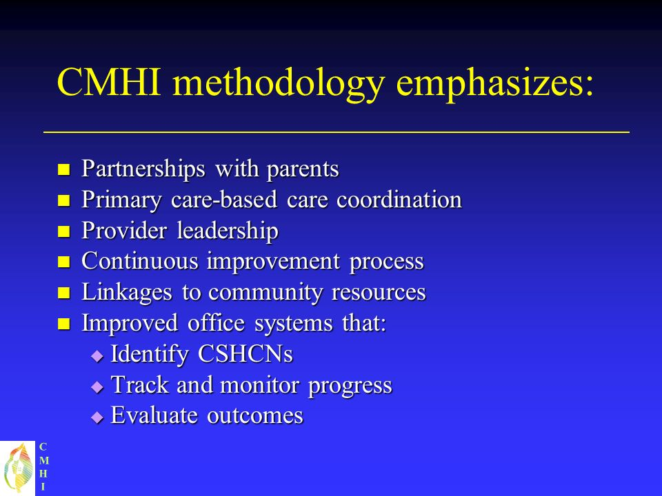 CMHICMHI CMHI methodology emphasizes: Partnerships with parents Partnerships with parents Primary care-based care coordination Primary care-based care coordination Provider leadership Provider leadership Continuous improvement process Continuous improvement process Linkages to community resources Linkages to community resources Improved office systems that: Improved office systems that: Identify CSHCNs Identify CSHCNs Track and monitor progress Track and monitor progress Evaluate outcomes Evaluate outcomes