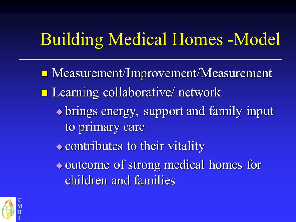 CMHICMHI Building Medical Homes -Model Measurement/Improvement/Measurement Measurement/Improvement/Measurement Learning collaborative/ network Learning collaborative/ network brings energy, support and family input to primary care brings energy, support and family input to primary care contributes to their vitality contributes to their vitality outcome of strong medical homes for children and families outcome of strong medical homes for children and families