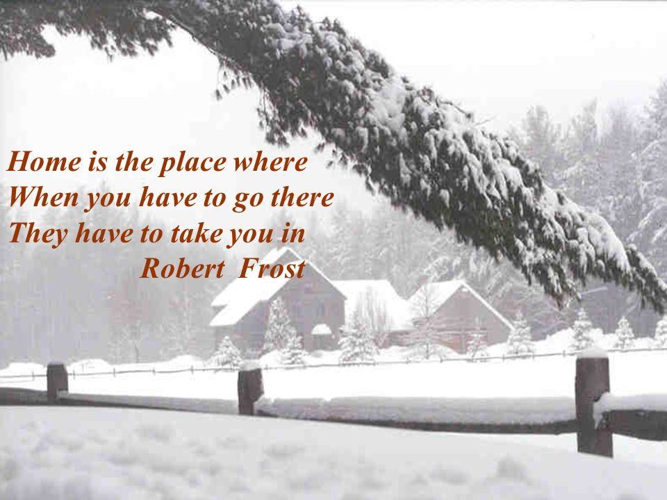 Home is the place where When you have to go there They have to take you in Robert Frost