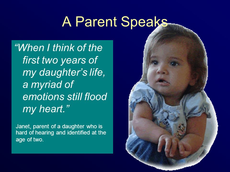A Parent Speaks When I think of the first two years of my daughters life, a myriad of emotions still flood my heart.
