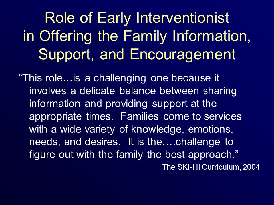Role of Early Interventionist in Offering the Family Information, Support, and Encouragement This role…is a challenging one because it involves a delicate balance between sharing information and providing support at the appropriate times.