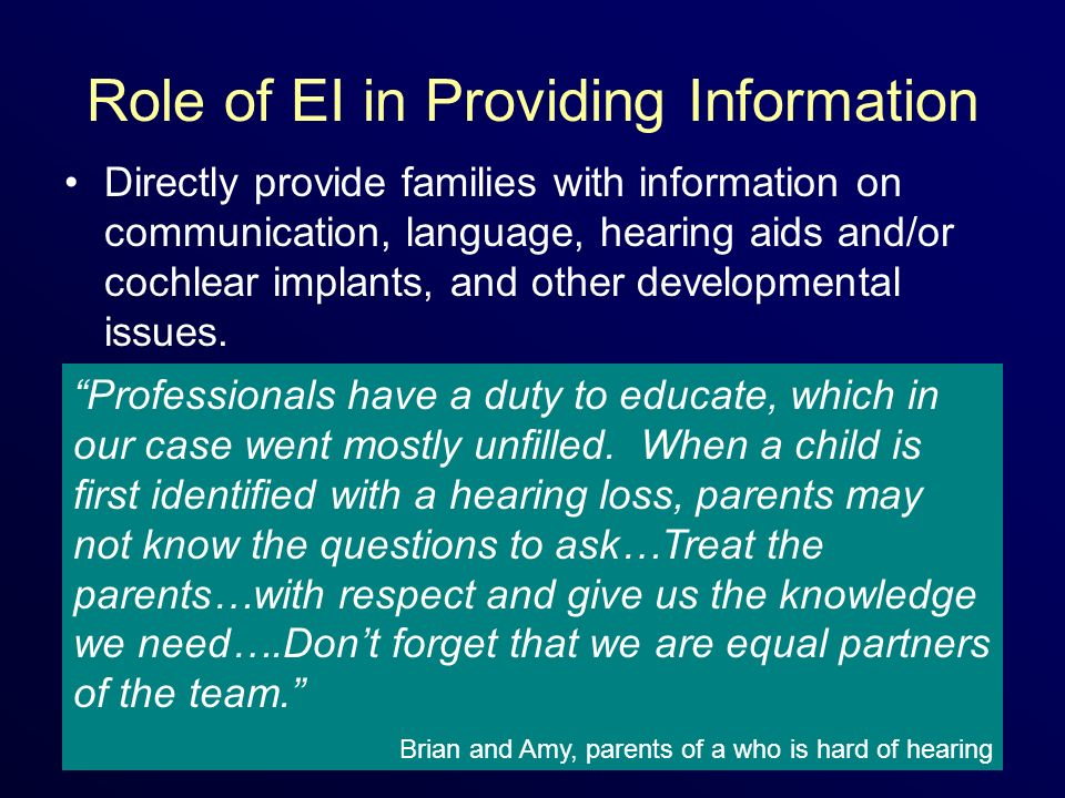 Role of EI in Providing Information Directly provide families with information on communication, language, hearing aids and/or cochlear implants, and other developmental issues.