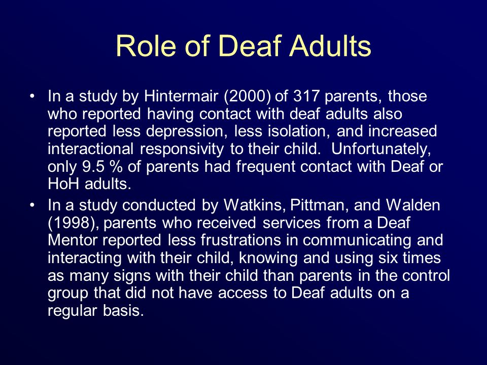 Role of Deaf Adults In a study by Hintermair (2000) of 317 parents, those who reported having contact with deaf adults also reported less depression, less isolation, and increased interactional responsivity to their child.