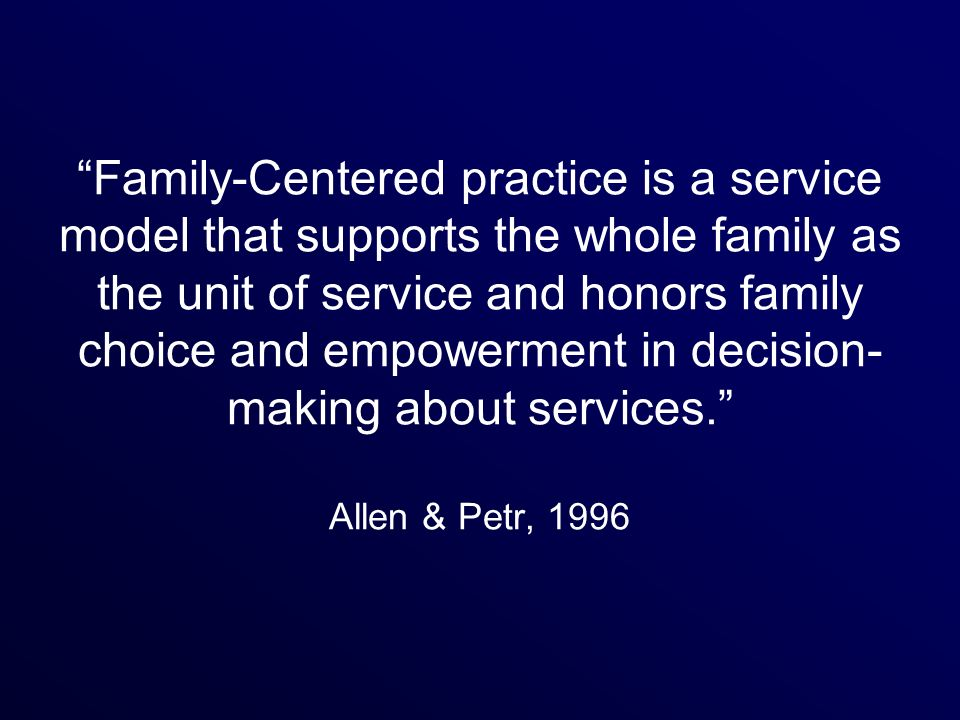 Family-Centered practice is a service model that supports the whole family as the unit of service and honors family choice and empowerment in decision- making about services.
