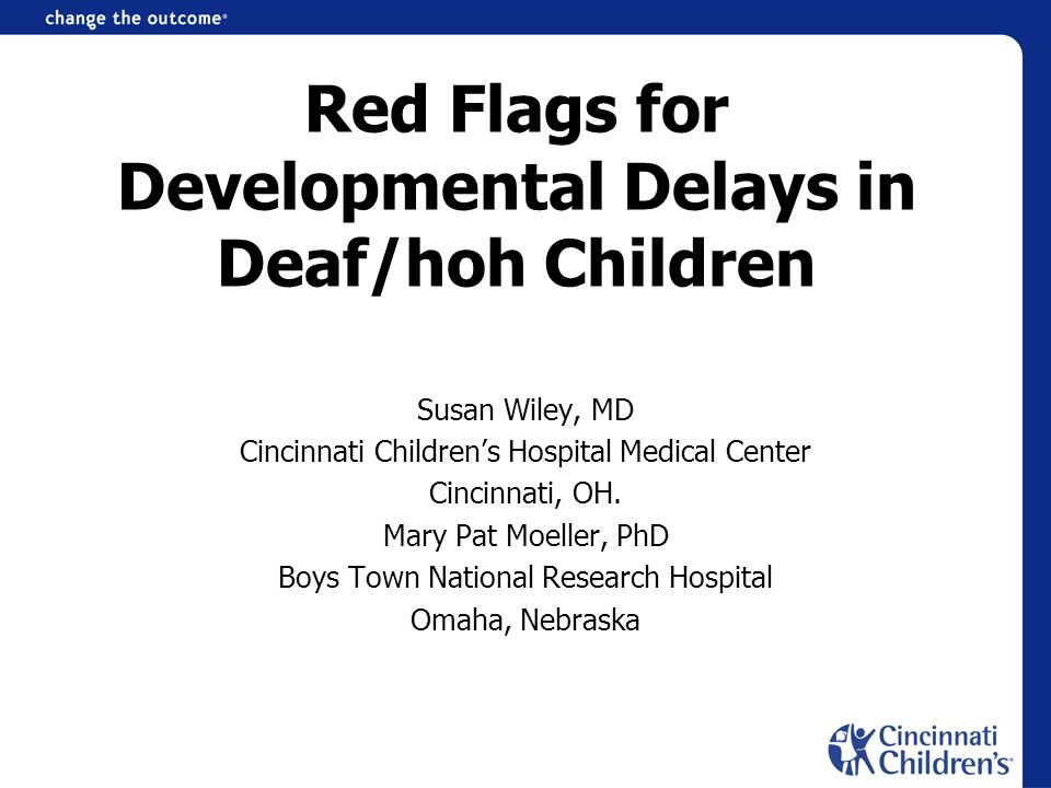 Red Flags for Developmental Delays in Deaf/hoh Children Susan Wiley, MD Cincinnati Childrens Hospital Medical Center Cincinnati, OH. Mary Pat Moeller,