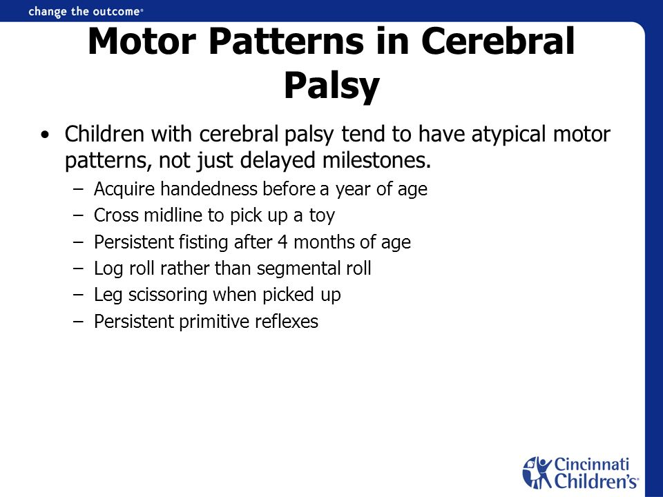 Motor Patterns in Cerebral Palsy Children with cerebral palsy tend to have atypical motor patterns, not just delayed milestones. –Acquire handedness b