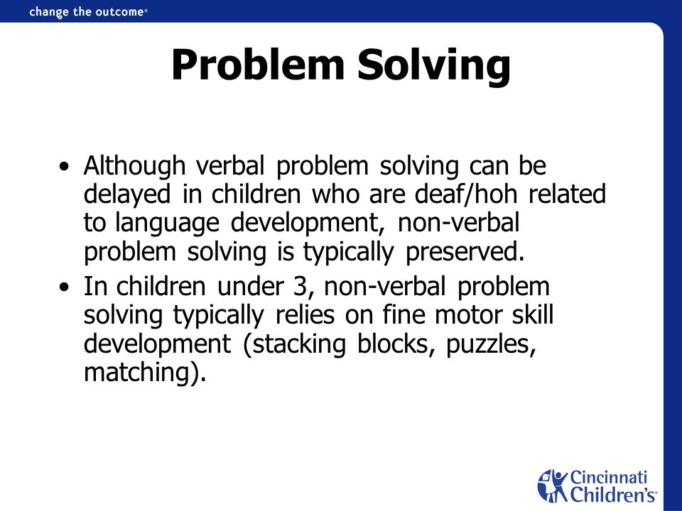 Problem Solving Although verbal problem solving can be delayed in children who are deaf/hoh related to language development, non-verbal problem solvin