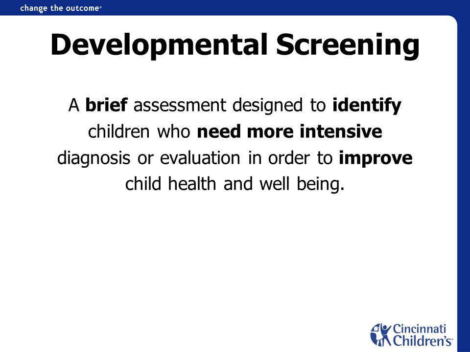Developmental Screening A brief assessment designed to identify children who need more intensive diagnosis or evaluation in order to improve child hea