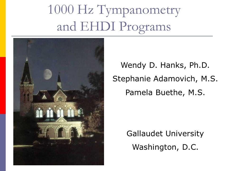 1000 Hz Tympanometry and EHDI Programs Wendy D. Hanks, Ph.D. Stephanie Adamovich, M.S. Pamela Buethe, M.S. Gallaudet University Washington, D.C.