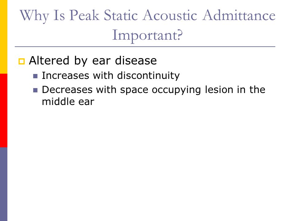 Why Is Peak Static Acoustic Admittance Important? Altered by ear disease Increases with discontinuity Decreases with space occupying lesion in the mid