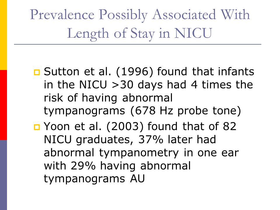 Prevalence Possibly Associated With Length of Stay in NICU Sutton et al. (1996) found that infants in the NICU >30 days had 4 times the risk of having