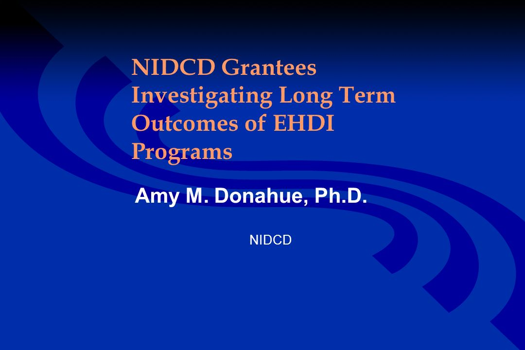 NIDCD Grantees Investigating Long Term Outcomes of EHDI Programs Amy M. Donahue, Ph.D. NIDCD