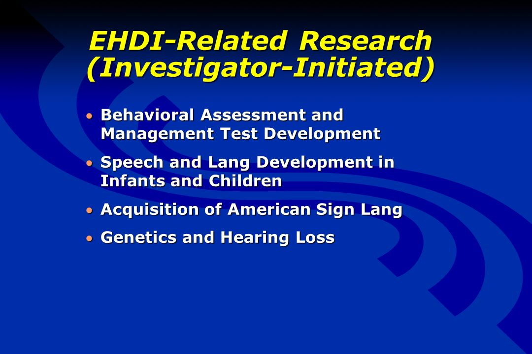 EHDI-Related Research (Investigator-Initiated) Behavioral Assessment and Management Test DevelopmentBehavioral Assessment and Management Test Development Speech and Lang Development in Infants and ChildrenSpeech and Lang Development in Infants and Children Acquisition of American Sign LangAcquisition of American Sign Lang Genetics and Hearing LossGenetics and Hearing Loss