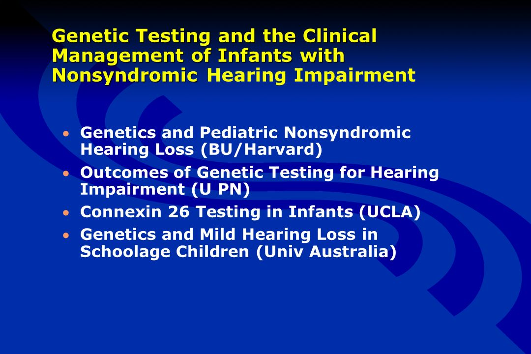 Genetic Testing and the Clinical Management of Infants with Nonsyndromic Genetic Testing and the Clinical Management of Infants with Nonsyndromic Hearing Impairment Genetics and Pediatric Nonsyndromic Hearing Loss (BU/Harvard) Outcomes of Genetic Testing for Hearing Impairment (U PN) Connexin 26 Testing in Infants (UCLA) Genetics and Mild Hearing Loss in Schoolage Children (Univ Australia)