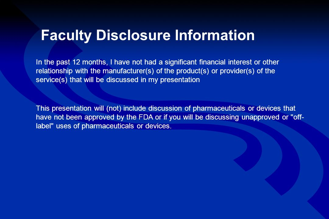 Faculty Disclosure Information In the past 12 months, I have not had a significant financial interest or other relationship with the manufacturer(s) of the product(s) or provider(s) of the service(s) that will be discussed in my presentation This presentation will (not) include discussion of pharmaceuticals or devices that have not been approved by the FDA or if you will be discussing unapproved or off- label uses of pharmaceuticals or devices.