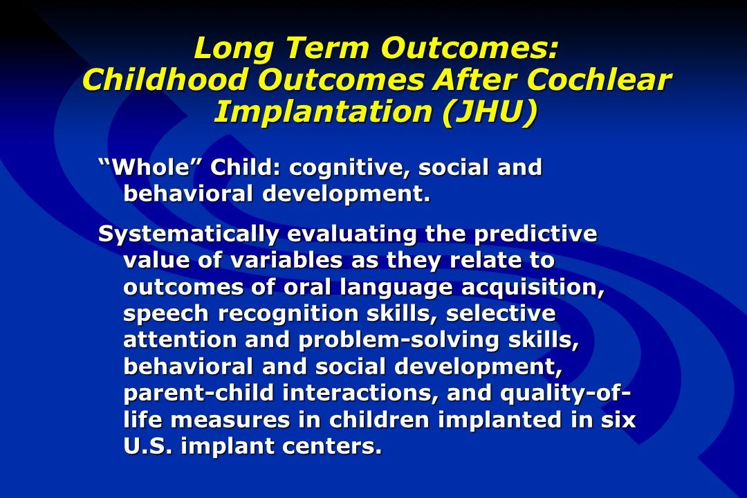 Long Term Outcomes: Childhood Outcomes After Cochlear Implantation (JHU) Whole Child: cognitive, social and behavioral development.
