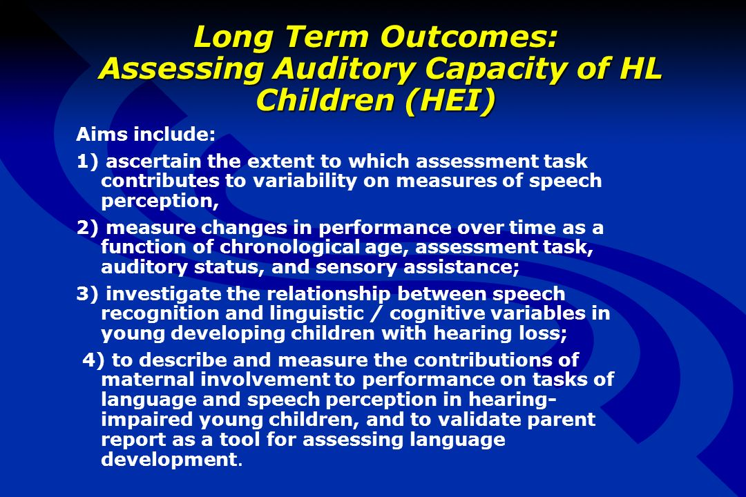 Long Term Outcomes: Assessing Auditory Capacity of HL Children (HEI) Aims include: 1) ascertain the extent to which assessment task contributes to variability on measures of speech perception, 2) measure changes in performance over time as a function of chronological age, assessment task, auditory status, and sensory assistance; 3) investigate the relationship between speech recognition and linguistic / cognitive variables in young developing children with hearing loss; 4) to describe and measure the contributions of maternal involvement to performance on tasks of language and speech perception in hearing- impaired young children, and to validate parent report as a tool for assessing language development.